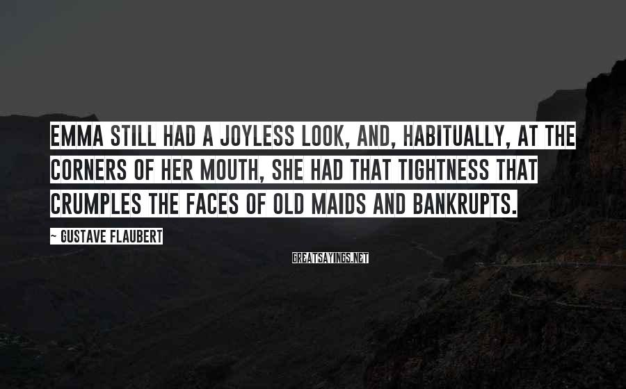 Gustave Flaubert Sayings: Emma Still Had A Joyless Look, And, Habitually, At The Corners Of Her Mouth, She Had That Tightness That Crumples The Faces Of Old Maids And Bankrupts.