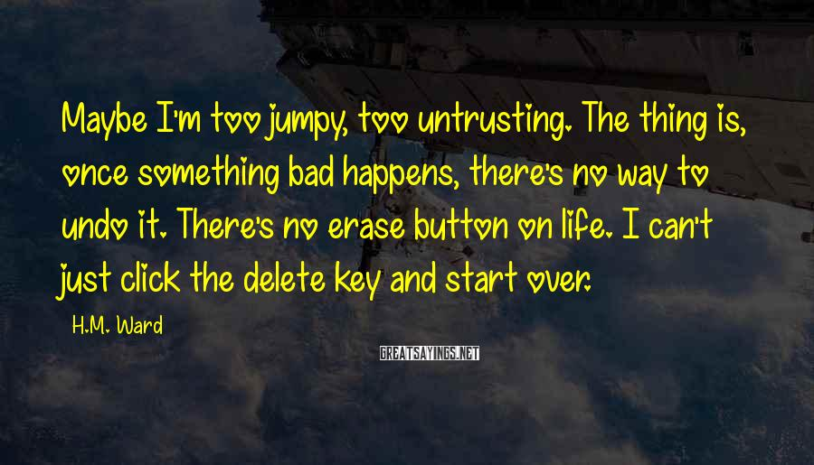 H.M. Ward Sayings: Maybe I'm Too Jumpy, Too Untrusting. The Thing Is, Once Something Bad Happens, There's No Way To Undo It. There's No Erase Button On Life. I Can't Just Click The Delete Key And Start Over.