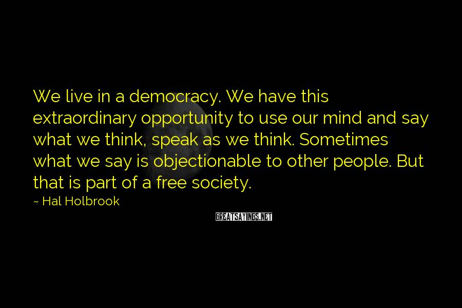 Hal Holbrook Sayings: We Live In A Democracy. We Have This Extraordinary Opportunity To Use Our Mind And Say What We Think, Speak As We Think. Sometimes What We Say Is Objectionable To Other People. But That Is Part Of A Free Society.