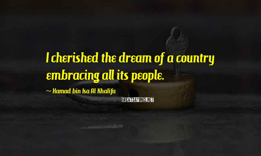 Hamad Bin Isa Al Khalifa Sayings: I Cherished The Dream Of A Country Embracing All Its People.