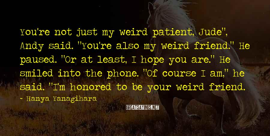 """Hanya Yanagihara Sayings: You're Not Just My Weird Patient, Jude"""", Andy Said. """"You're Also My Weird Friend."""" He Paused. """"Or At Least, I Hope You Are."""" He Smiled Into The Phone. """"Of Course I Am,"""" He Said. """"I'm Honored To Be Your Weird Friend."""