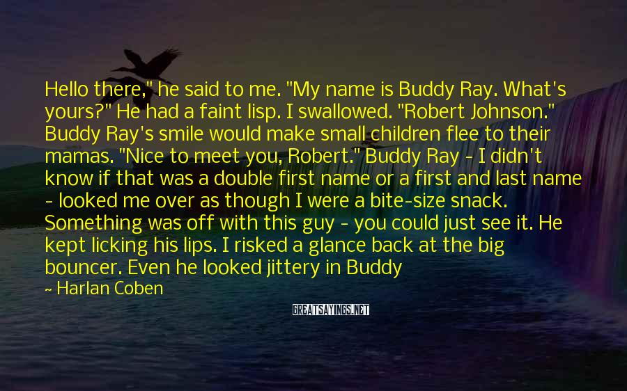 "Harlan Coben Sayings: Hello There,"" He Said To Me. ""My Name Is Buddy Ray. What's Yours?"" He Had A Faint Lisp. I Swallowed. ""Robert Johnson."" Buddy Ray's Smile Would Make Small Children Flee To Their Mamas. ""Nice To Meet You, Robert."" Buddy Ray - I Didn't Know If That Was A Double First Name Or A First And Last Name - Looked Me Over As Though I Were A Bite-size Snack. Something Was Off With This Guy - You Could Just See It. He Kept Licking His Lips. I Risked A Glance Back At The Big Bouncer. Even He Looked Jittery In Buddy Ray's Presence. As Buddy Ray Approached, A Pungent Stench Of Cheap Cologne Failing To Mask Foul Body Odor Wafted Off Him, The Foul Smell Taking The Lead Like A Doberman He Was Walking. Buddy Ray Stopped Directly In Front Of Me, Maybe Six Inches Away. I Held My Breath And Stood My Ground. I, Too, Had A Foot On Him. The Bouncer Took Another Step Backward. Buddy"