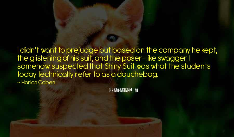 Harlan Coben Sayings: I Didn't Want To Prejudge But Based On The Company He Kept, The Glistening Of His Suit, And The Poser-like Swagger, I Somehow Suspected That Shiny Suit Was What The Students Today Technically Refer To As A Douchebag.