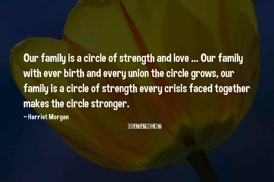 Harriet Morgan Sayings: Our Family Is A Circle Of Strength And Love ... Our Family With Ever Birth And Every Union The Circle Grows, Our Family Is A Circle Of Strength Every Crisis Faced Together Makes The Circle Stronger.