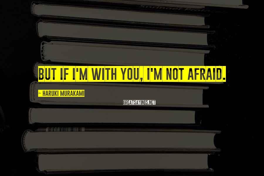 Haruki Murakami Sayings: But If I'm With You, I'm Not Afraid.