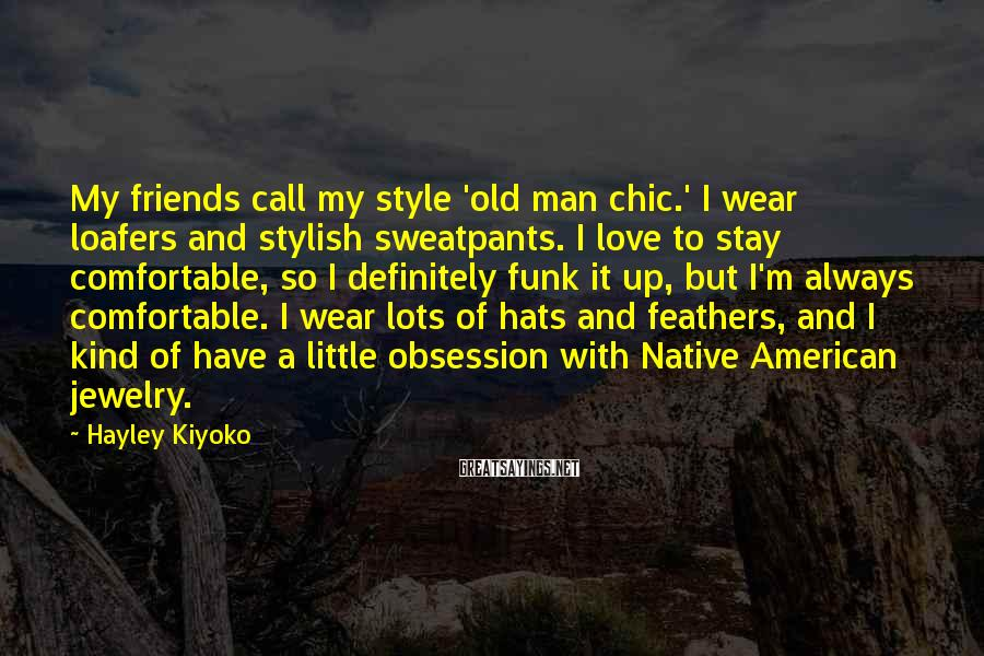 Hayley Kiyoko Sayings: My Friends Call My Style 'old Man Chic.' I Wear Loafers And Stylish Sweatpants. I Love To Stay Comfortable, So I Definitely Funk It Up, But I'm Always Comfortable. I Wear Lots Of Hats And Feathers, And I Kind Of Have A Little Obsession With Native American Jewelry.