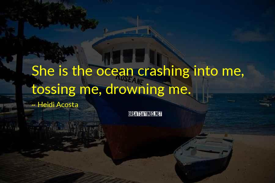 Heidi Acosta Sayings: She Is The Ocean Crashing Into Me, Tossing Me, Drowning Me.