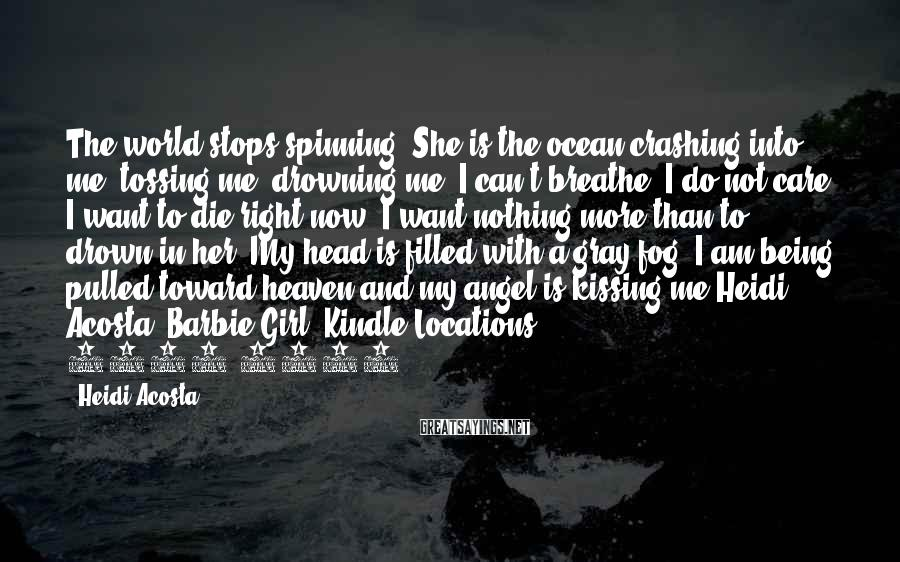 Heidi Acosta Sayings: The World Stops Spinning. She Is The Ocean Crashing Into Me, Tossing Me, Drowning Me. I Can't Breathe. I Do Not Care. I Want To Die Right Now. I Want Nothing More Than To Drown In Her. My Head Is Filled With A Gray Fog. I Am Being Pulled Toward Heaven And My Angel Is Kissing Me.Heidi Acosta. Barbie Girl (Kindle Locations 3330-3332).
