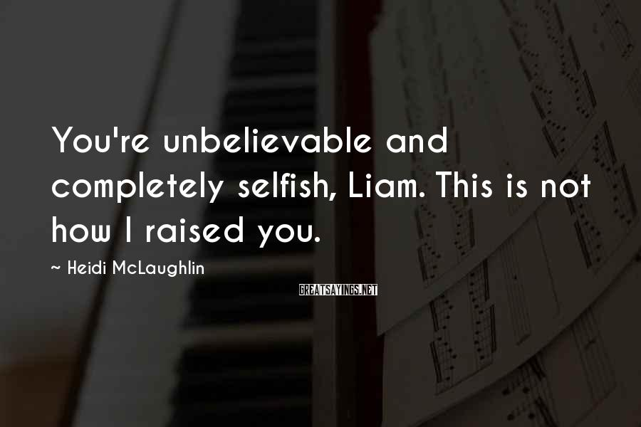Heidi McLaughlin Sayings: You're Unbelievable And Completely Selfish, Liam. This Is Not How I Raised You.