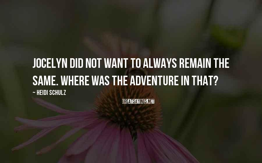 Heidi Schulz Sayings: Jocelyn Did Not Want To Always Remain The Same. Where Was The Adventure In That?