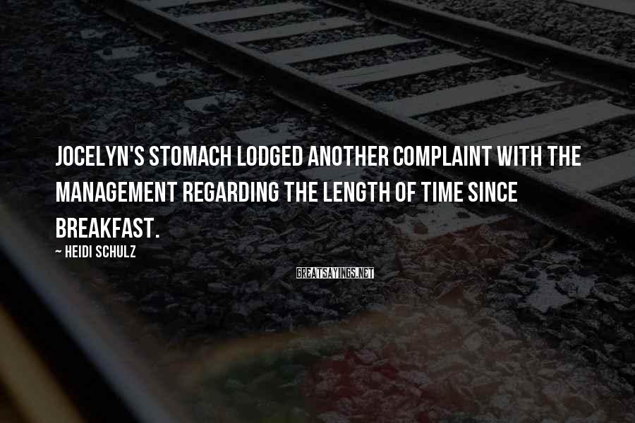 Heidi Schulz Sayings: Jocelyn's Stomach Lodged Another Complaint With The Management Regarding The Length Of Time Since Breakfast.