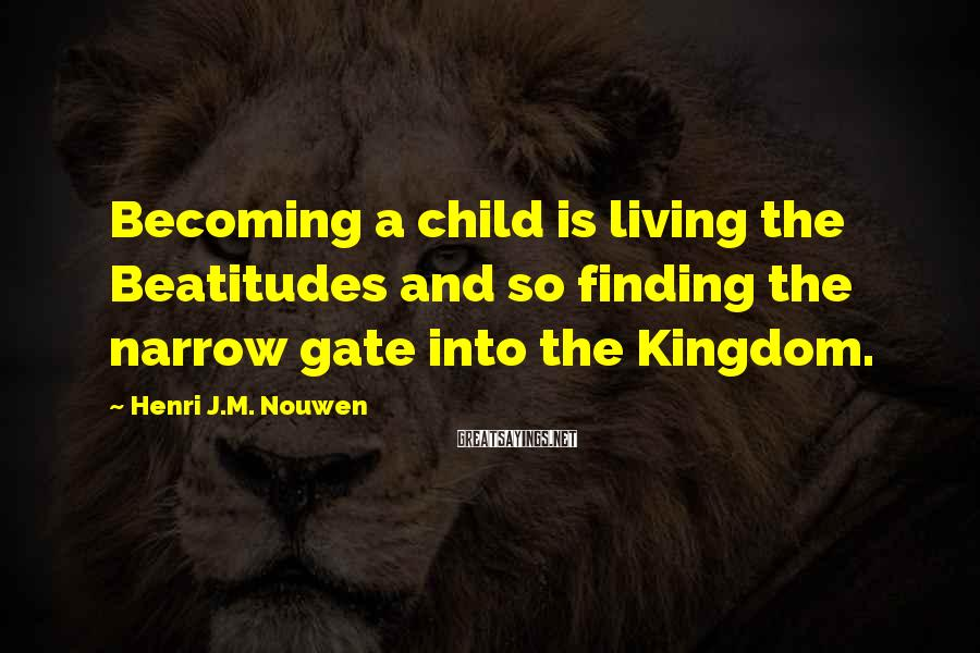 Henri J.M. Nouwen Sayings: Becoming A Child Is Living The Beatitudes And So Finding The Narrow Gate Into The Kingdom.