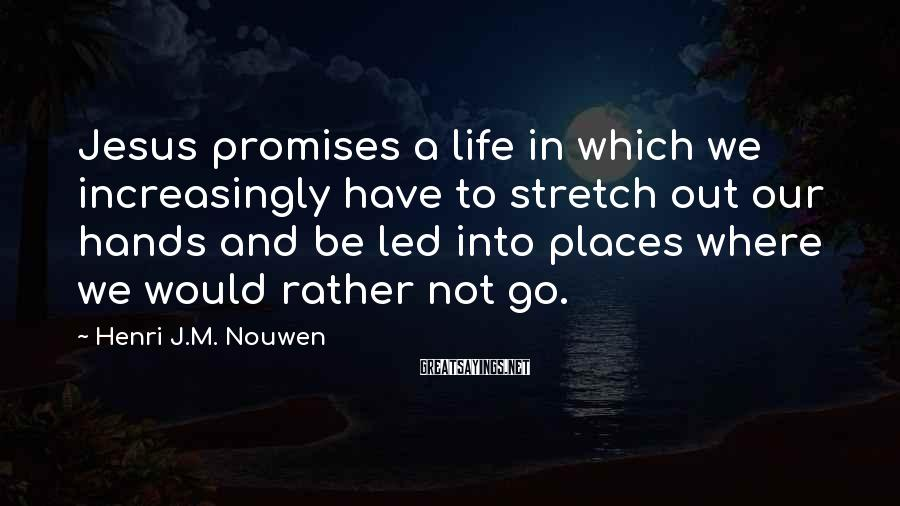 Henri J.M. Nouwen Sayings: Jesus Promises A Life In Which We Increasingly Have To Stretch Out Our Hands And Be Led Into Places Where We Would Rather Not Go.