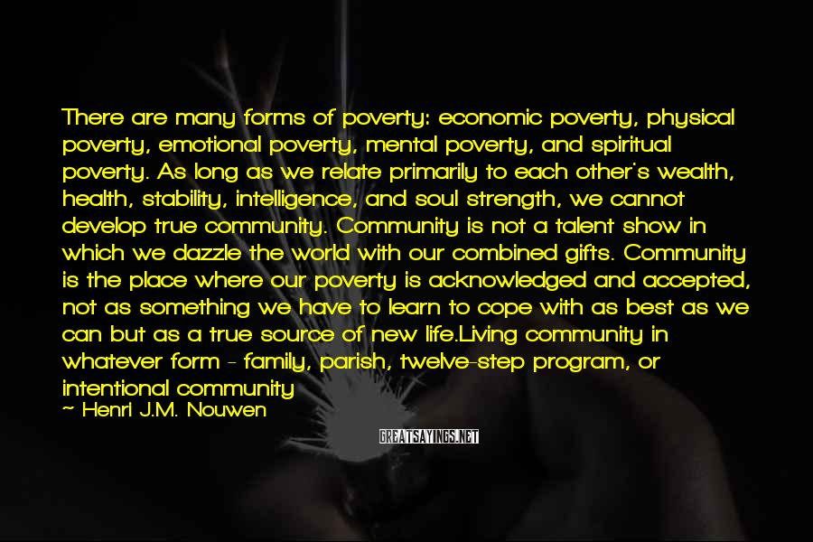 Henri J.M. Nouwen Sayings: There Are Many Forms Of Poverty: Economic Poverty, Physical Poverty, Emotional Poverty, Mental Poverty, And Spiritual Poverty. As Long As We Relate Primarily To Each Other's Wealth, Health, Stability, Intelligence, And Soul Strength, We Cannot Develop True Community. Community Is Not A Talent Show In Which We Dazzle The World With Our Combined Gifts. Community Is The Place Where Our Poverty Is Acknowledged And Accepted, Not As Something We Have To Learn To Cope With As Best As We Can But As A True Source Of New Life.Living Community In Whatever Form - Family, Parish, Twelve-step Program, Or Intentional Community - Challenges Us To Come Together At The Place Of Our Poverty, Believing That There We Can Reveal Our Richness.