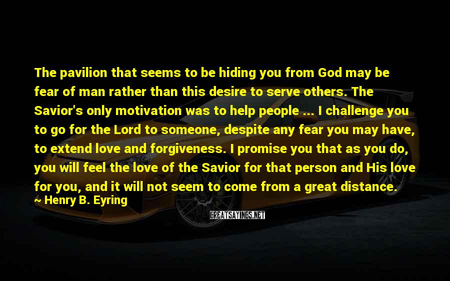 Henry B. Eyring Sayings: The Pavilion That Seems To Be Hiding You From God May Be Fear Of Man Rather Than This Desire To Serve Others. The Savior's Only Motivation Was To Help People ... I Challenge You To Go For The Lord To Someone, Despite Any Fear You May Have, To Extend Love And Forgiveness. I Promise You That As You Do, You Will Feel The Love Of The Savior For That Person And His Love For You, And It Will Not Seem To Come From A Great Distance.