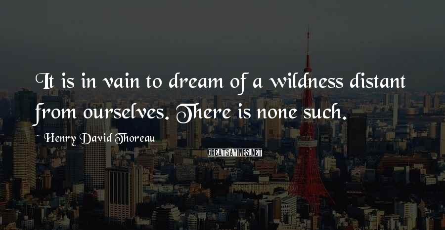Henry David Thoreau Sayings: It Is In Vain To Dream Of A Wildness Distant From Ourselves. There Is None Such.