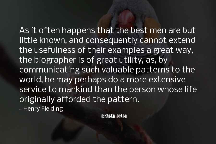 Henry Fielding Sayings: As It Often Happens That The Best Men Are But Little Known, And Consequently Cannot Extend The Usefulness Of Their Examples A Great Way, The Biographer Is Of Great Utility, As, By Communicating Such Valuable Patterns To The World, He May Perhaps Do A More Extensive Service To Mankind Than The Person Whose Life Originally Afforded The Pattern.
