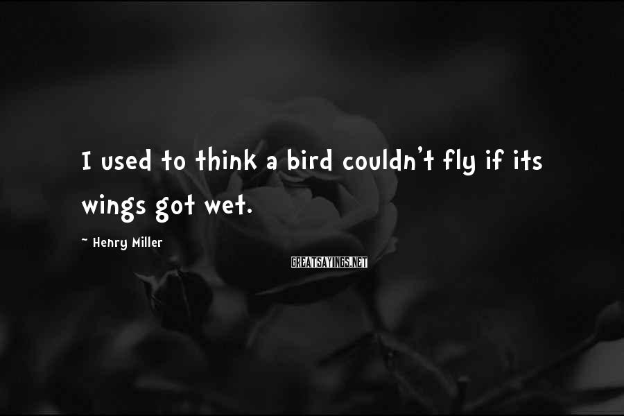 Henry Miller Sayings: I Used To Think A Bird Couldn't Fly If Its Wings Got Wet.