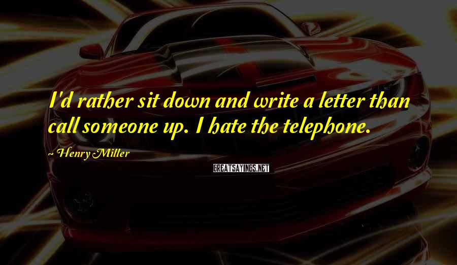 Henry Miller Sayings: I'd Rather Sit Down And Write A Letter Than Call Someone Up. I Hate The Telephone.