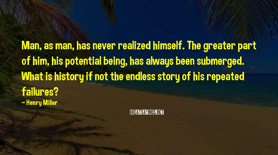 Henry Miller Sayings: Man, As Man, Has Never Realized Himself. The Greater Part Of Him, His Potential Being, Has Always Been Submerged. What Is History If Not The Endless Story Of His Repeated Failures?