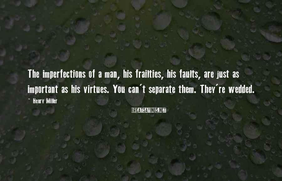 Henry Miller Sayings: The Imperfections Of A Man, His Frailties, His Faults, Are Just As Important As His Virtues. You Can't Separate Them. They're Wedded.