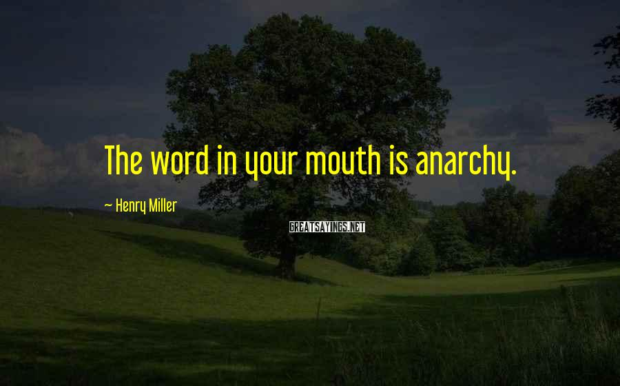 Henry Miller Sayings: The Word In Your Mouth Is Anarchy.