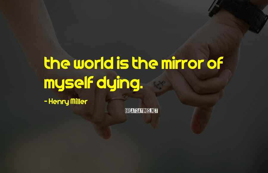 Henry Miller Sayings: The World Is The Mirror Of Myself Dying.