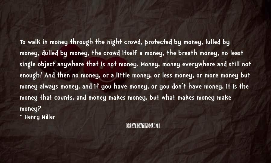 Henry Miller Sayings: To Walk In Money Through The Night Crowd, Protected By Money, Lulled By Money, Dulled By Money, The Crowd Itself A Money, The Breath Money, No Least Single Object Anywhere That Is Not Money. Money, Money Everywhere And Still Not Enough! And Then No Money, Or A Little Money, Or Less Money, Or More Money But Money Always Money. And If You Have Money, Or You Don't Have Money, It Is The Money That Counts, And Money Makes Money, But What Makes Money Make Money?