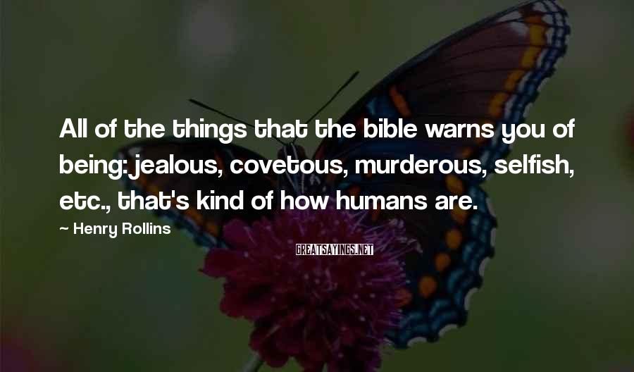 Henry Rollins Sayings: All Of The Things That The Bible Warns You Of Being: Jealous, Covetous, Murderous, Selfish, Etc., That's Kind Of How Humans Are.