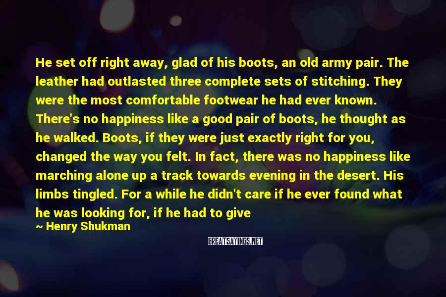 Henry Shukman Sayings: He Set Off Right Away, Glad Of His Boots, An Old Army Pair. The Leather Had Outlasted Three Complete Sets Of Stitching. They Were The Most Comfortable Footwear He Had Ever Known. There's No Happiness Like A Good Pair Of Boots, He Thought As He Walked. Boots, If They Were Just Exactly Right For You, Changed The Way You Felt. In Fact, There Was No Happiness Like Marching Alone Up A Track Towards Evening In The Desert. His Limbs Tingled. For A While He Didn't Care If He Ever Found What He Was Looking For, If He Had To Give It All Up Tomorrow. Nothing Mattered But This March Through The Wide Open Air Of The Desert Hillside.