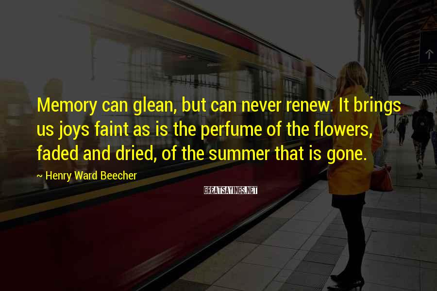 Henry Ward Beecher Sayings: Memory Can Glean, But Can Never Renew. It Brings Us Joys Faint As Is The Perfume Of The Flowers, Faded And Dried, Of The Summer That Is Gone.