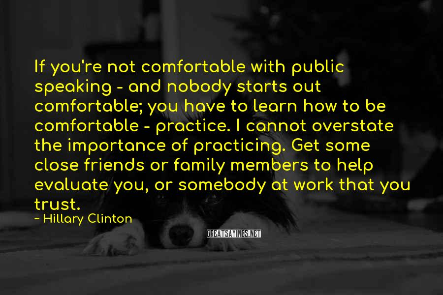 Hillary Clinton Sayings: If You're Not Comfortable With Public Speaking - And Nobody Starts Out Comfortable; You Have To Learn How To Be Comfortable - Practice. I Cannot Overstate The Importance Of Practicing. Get Some Close Friends Or Family Members To Help Evaluate You, Or Somebody At Work That You Trust.