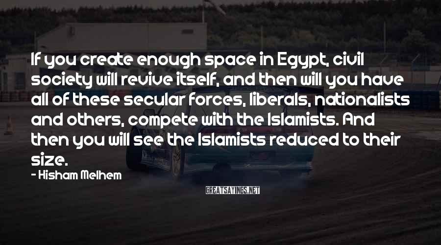 Hisham Melhem Sayings: If You Create Enough Space In Egypt, Civil Society Will Revive Itself, And Then Will You Have All Of These Secular Forces, Liberals, Nationalists And Others, Compete With The Islamists. And Then You Will See The Islamists Reduced To Their Size.