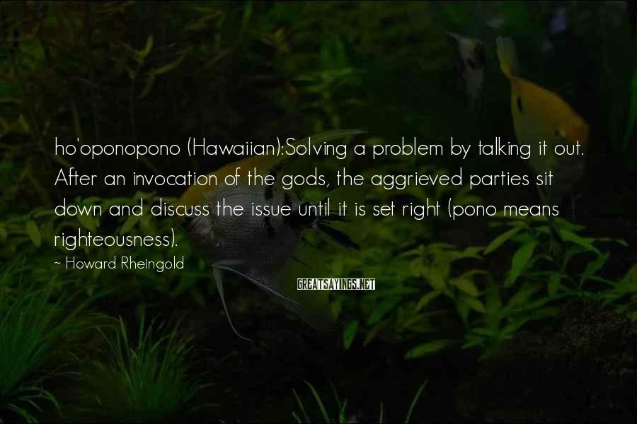 Howard Rheingold Sayings: Ho'oponopono (Hawaiian):Solving A Problem By Talking It Out. After An Invocation Of The Gods, The Aggrieved Parties Sit Down And Discuss The Issue Until It Is Set Right (pono Means Righteousness).