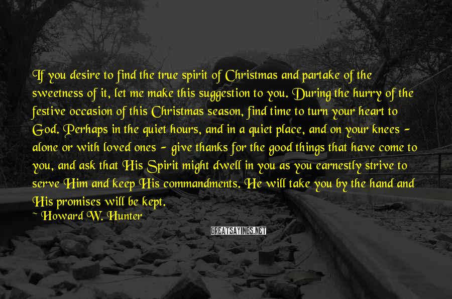 Howard W. Hunter Sayings: If You Desire To Find The True Spirit Of Christmas And Partake Of The Sweetness Of It, Let Me Make This Suggestion To You. During The Hurry Of The Festive Occasion Of This Christmas Season, Find Time To Turn Your Heart To God. Perhaps In The Quiet Hours, And In A Quiet Place, And On Your Knees - Alone Or With Loved Ones - Give Thanks For The Good Things That Have Come To You, And Ask That His Spirit Might Dwell In You As You Earnestly Strive To Serve Him And Keep His Commandments. He Will Take You By The Hand And His Promises Will Be Kept.