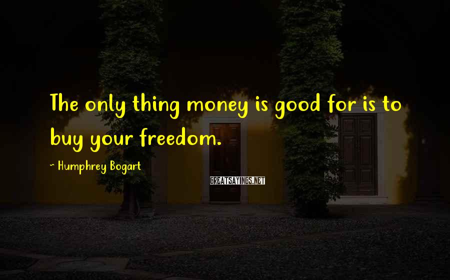 Humphrey Bogart Sayings: The Only Thing Money Is Good For Is To Buy Your Freedom.