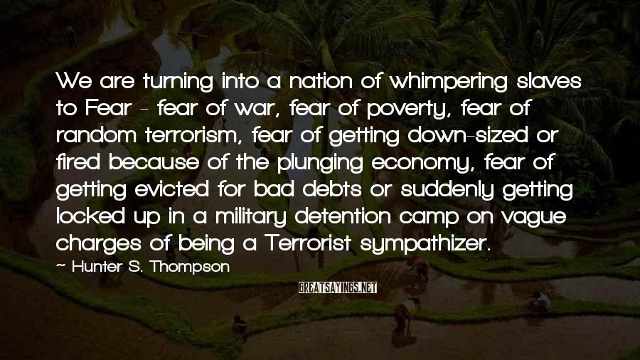 Hunter S. Thompson Sayings: We Are Turning Into A Nation Of Whimpering Slaves To Fear - Fear Of War, Fear Of Poverty, Fear Of Random Terrorism, Fear Of Getting Down-sized Or Fired Because Of The Plunging Economy, Fear Of Getting Evicted For Bad Debts Or Suddenly Getting Locked Up In A Military Detention Camp On Vague Charges Of Being A Terrorist Sympathizer.