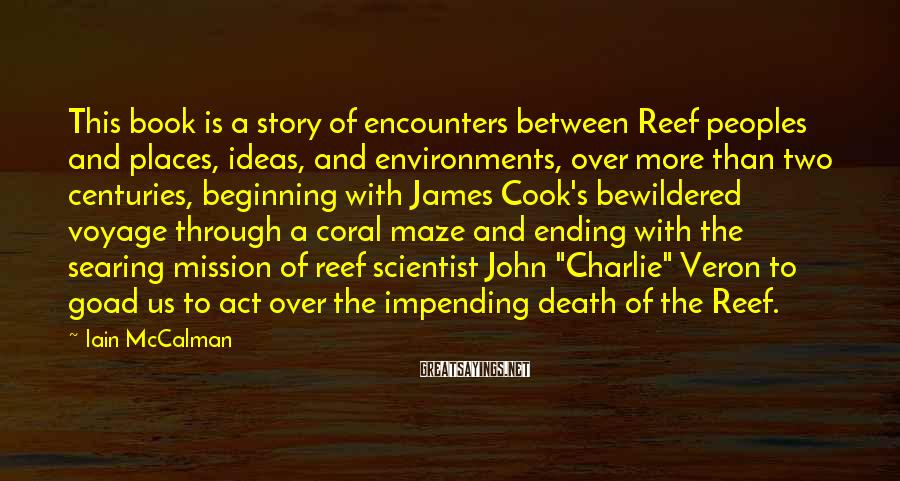 """Iain McCalman Sayings: This Book Is A Story Of Encounters Between Reef Peoples And Places, Ideas, And Environments, Over More Than Two Centuries, Beginning With James Cook's Bewildered Voyage Through A Coral Maze And Ending With The Searing Mission Of Reef Scientist John """"Charlie"""" Veron To Goad Us To Act Over The Impending Death Of The Reef."""