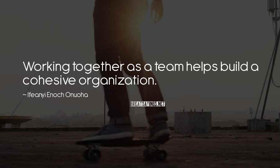 Ifeanyi Enoch Onuoha Sayings: Working Together As A Team Helps Build A Cohesive Organization.