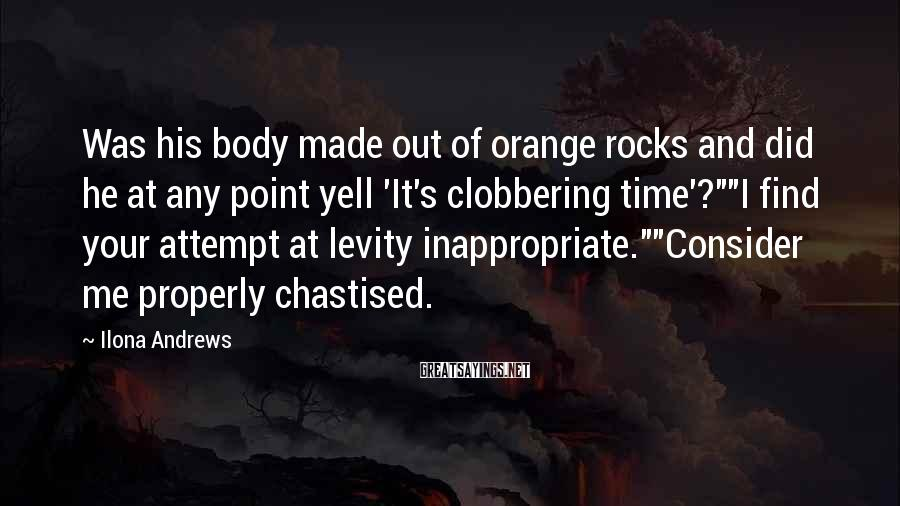 "Ilona Andrews Sayings: Was His Body Made Out Of Orange Rocks And Did He At Any Point Yell 'It's Clobbering Time'?""""I Find Your Attempt At Levity Inappropriate.""""Consider Me Properly Chastised."