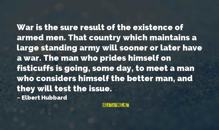1 Man Army Sayings By Elbert Hubbard: War is the sure result of the existence of armed men. That country which maintains