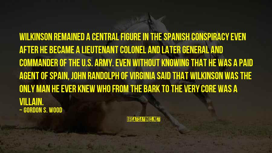1 Man Army Sayings By Gordon S. Wood: Wilkinson remained a central figure in the Spanish Conspiracy even after he became a lieutenant