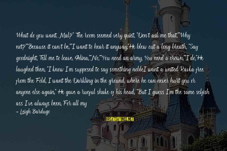 """1 Man Army Sayings By Leigh Bardugo: What do you want, Mal?"""" The room seemed very quiet. """"Don't ask me that.""""""""Why not?""""""""Because"""