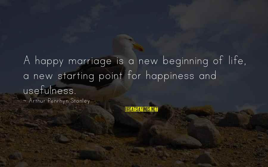 1 Marriage Anniversary Sayings By Arthur Penrhyn Stanley: A happy marriage is a new beginning of life, a new starting point for happiness