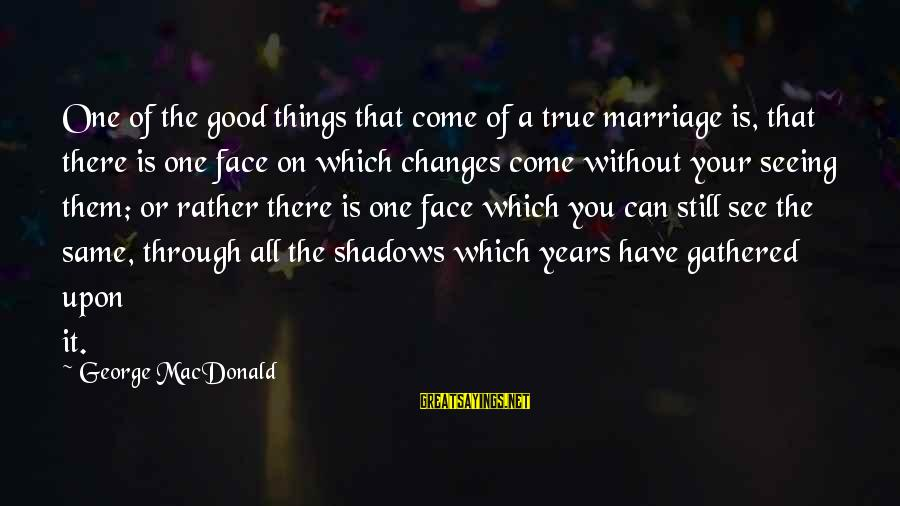 1 Marriage Anniversary Sayings By George MacDonald: One of the good things that come of a true marriage is, that there is