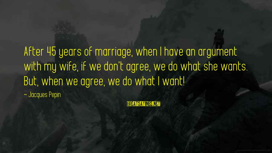 1 Marriage Anniversary Sayings By Jacques Pepin: After 45 years of marriage, when I have an argument with my wife, if we