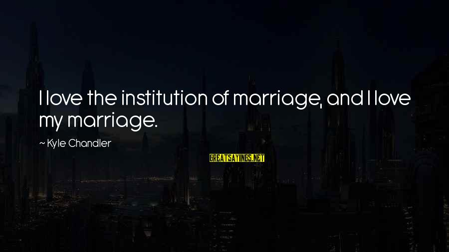 1 Marriage Anniversary Sayings By Kyle Chandler: I love the institution of marriage, and I love my marriage.