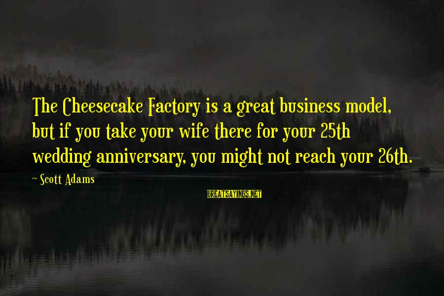 1 Marriage Anniversary Sayings By Scott Adams: The Cheesecake Factory is a great business model, but if you take your wife there
