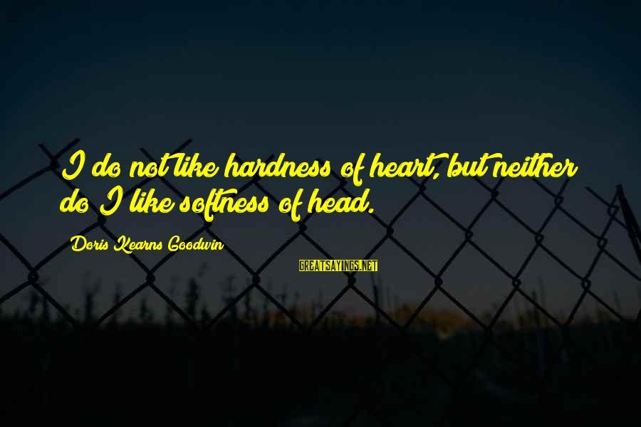 1 Year Old Funny Birthday Sayings By Doris Kearns Goodwin: I do not like hardness of heart, but neither do I like softness of head.