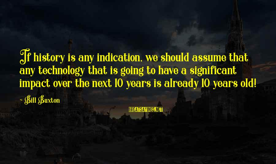 10 Years Old Sayings By Bill Buxton: If history is any indication, we should assume that any technology that is going to